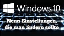 Windows 10: Diese neun Einstellungen sollte man als erstes ändern